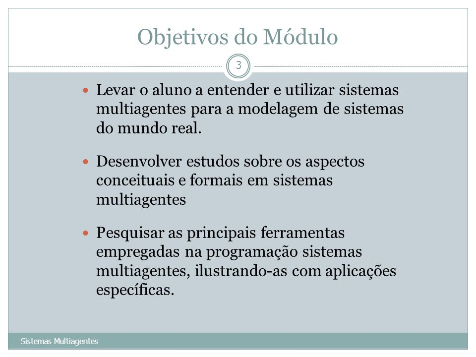 Objetivos do Módulo Sistemas Multiagentes 3 Levar o aluno a entender e utilizar sistemas multiagentes para a modelagem de sistemas do mundo real. Dese