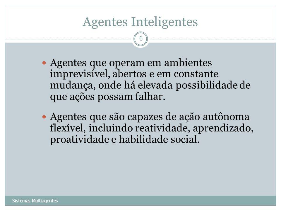 Agentes Inteligentes Sistemas Multiagentes 6 Agentes que operam em ambientes imprevisível, abertos e em constante mudança, onde há elevada possibilida