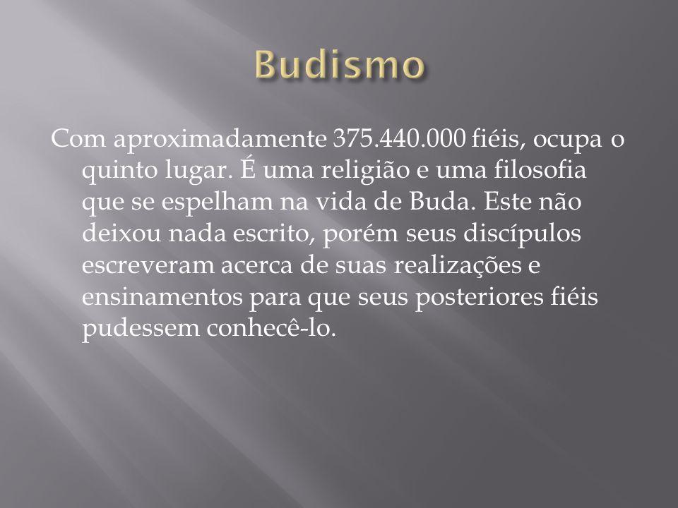 Com aproximadamente 375.440.000 fiéis, ocupa o quinto lugar. É uma religião e uma filosofia que se espelham na vida de Buda. Este não deixou nada escr