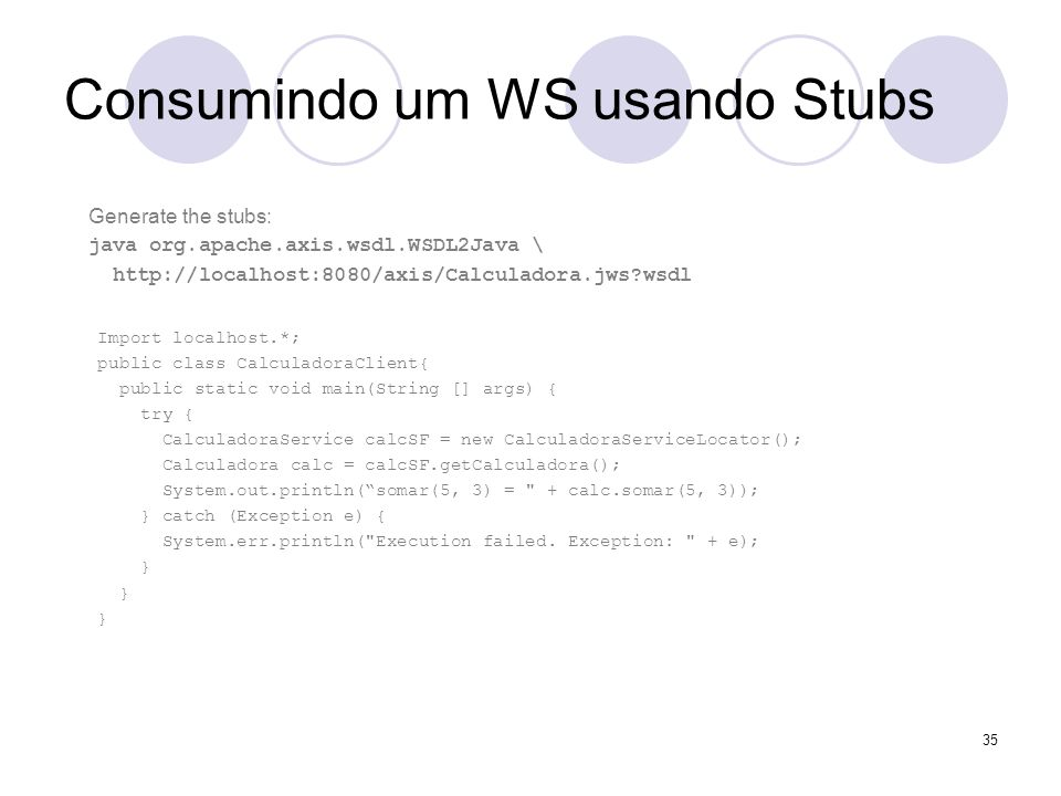 Consumindo um WS usando Stubs Import localhost.*; public class CalculadoraClient{ public static void main(String [] args) { try { CalculadoraService c