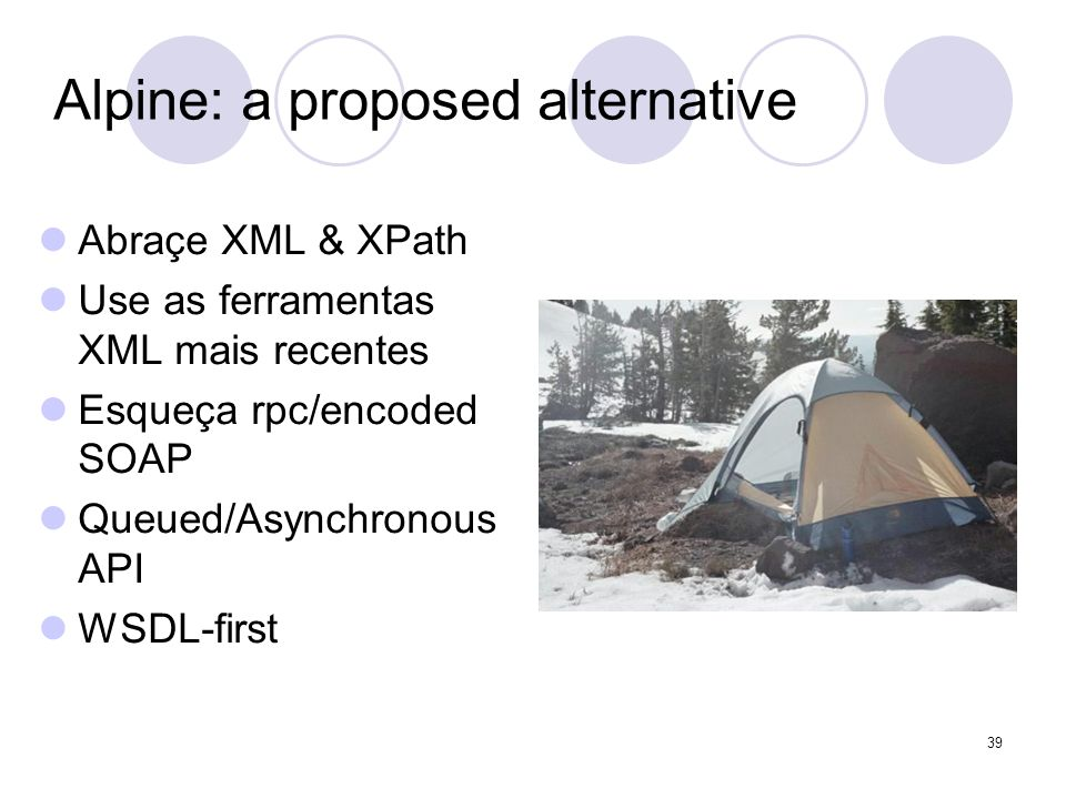 Alpine: a proposed alternative Abraçe XML & XPath Use as ferramentas XML mais recentes Esqueça rpc/encoded SOAP Queued/Asynchronous API WSDL-first 39
