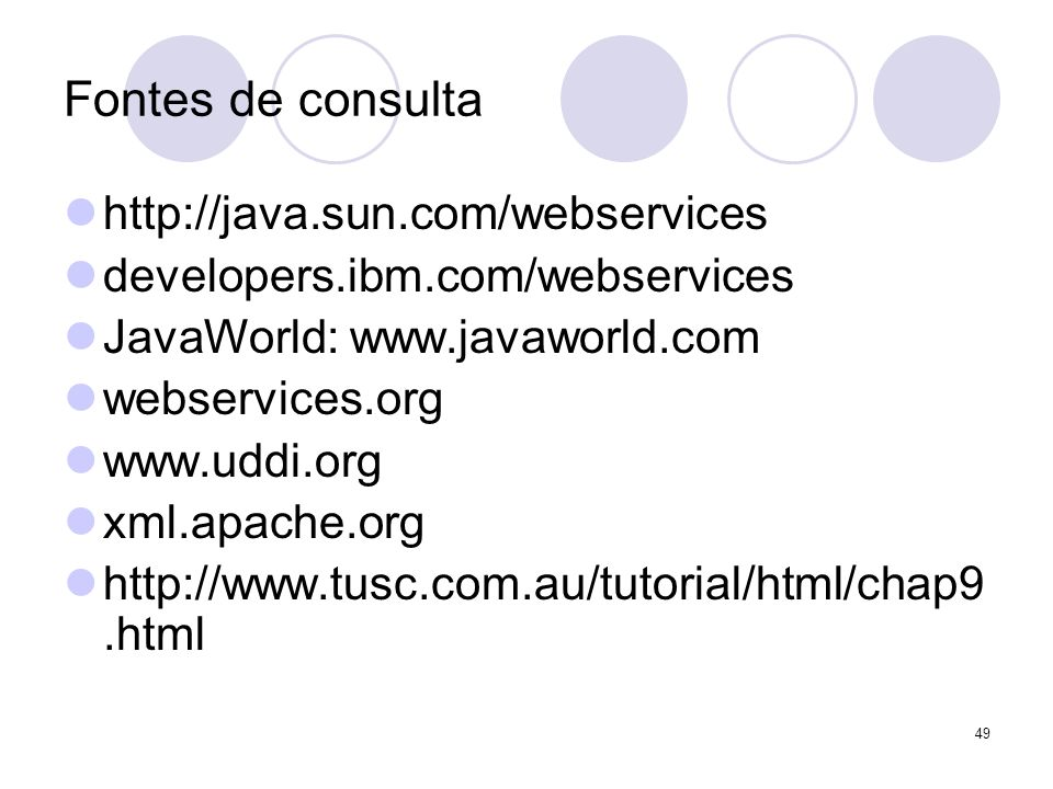 Fontes de consulta http://java.sun.com/webservices developers.ibm.com/webservices JavaWorld: www.javaworld.com webservices.org www.uddi.org xml.apache