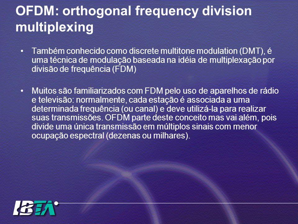 OFDM: orthogonal frequency division multiplexing Também conhecido como discrete multitone modulation (DMT), é uma técnica de modulação baseada na idéi