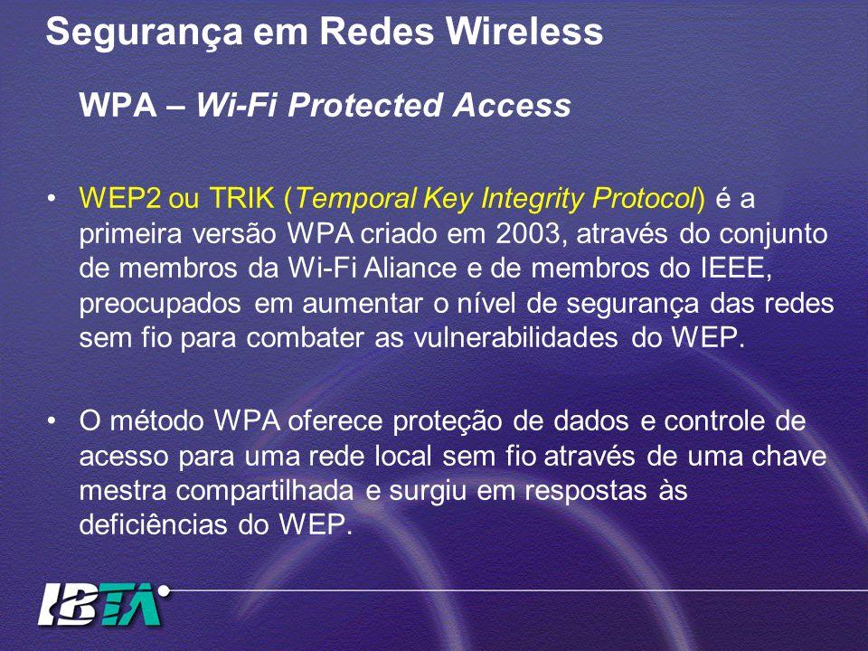 Segurança em Redes Wireless WPA – Wi-Fi Protected Access WEP2 ou TRIK (Temporal Key Integrity Protocol) é a primeira versão WPA criado em 2003, atravé