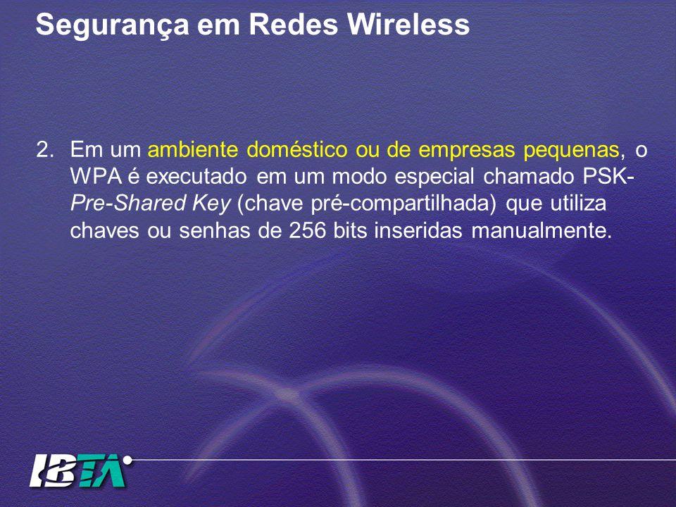 Segurança em Redes Wireless 2.Em um ambiente doméstico ou de empresas pequenas, o WPA é executado em um modo especial chamado PSK- Pre-Shared Key (cha