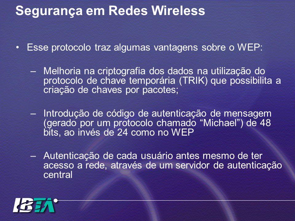 Segurança em Redes Wireless Esse protocolo traz algumas vantagens sobre o WEP: –Melhoria na criptografia dos dados na utilização do protocolo de chave