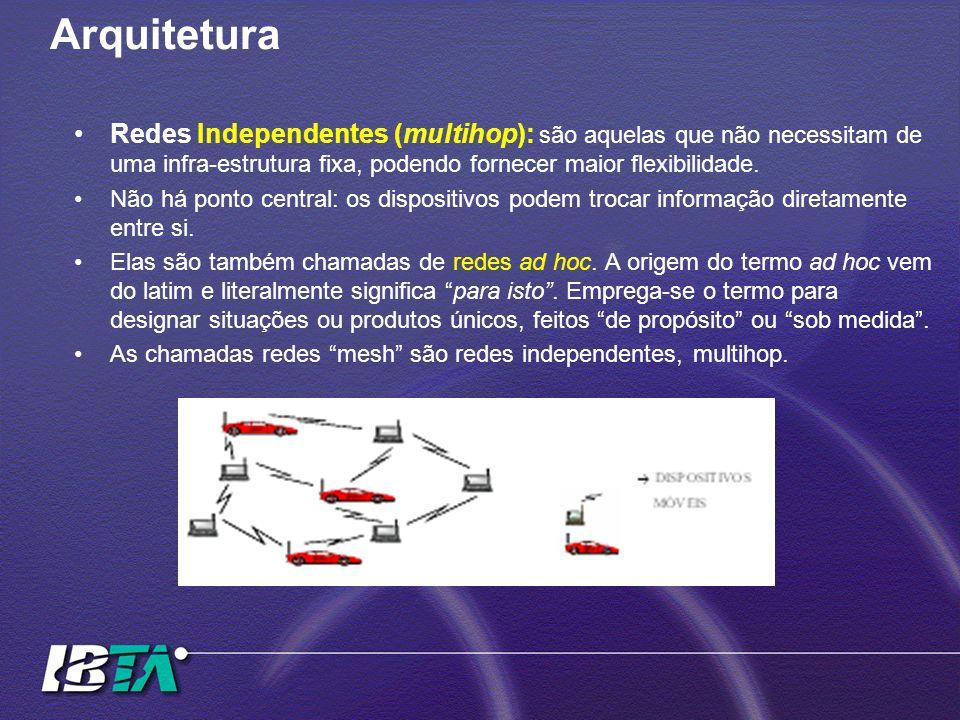 Arquitetura Redes Independentes (multihop): são aquelas que não necessitam de uma infra-estrutura fixa, podendo fornecer maior flexibilidade. Não há p