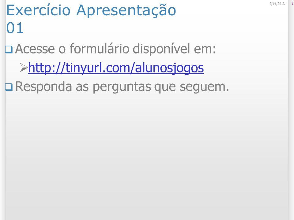 Exercício Apresentação 01 Acesse o formulário disponível em: http://tinyurl.com/alunosjogos Responda as perguntas que seguem. 2 2/11/2013