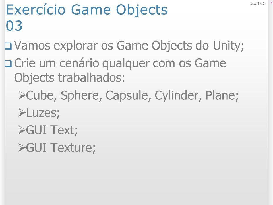 Exercício Game Objects 03 Vamos explorar os Game Objects do Unity; Crie um cenário qualquer com os Game Objects trabalhados: Cube, Sphere, Capsule, Cy