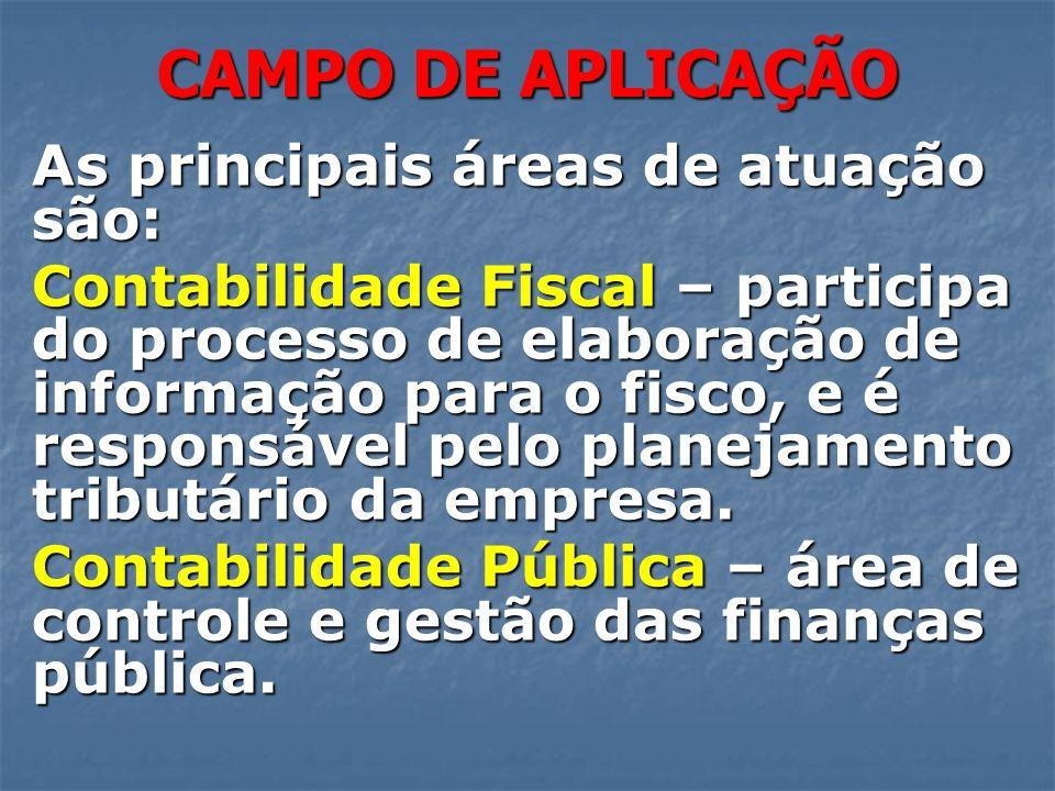 CAMPO DE APLICAÇÃO As principais áreas de atuação são: Contabilidade Fiscal – participa do processo de elaboração de informação para o fisco, e é resp
