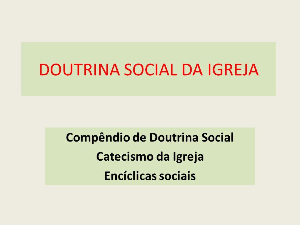 DOUTRINA SOCIAL DA IGREJA Compêndio de Doutrina Social Catecismo da Igreja Encíclicas sociais