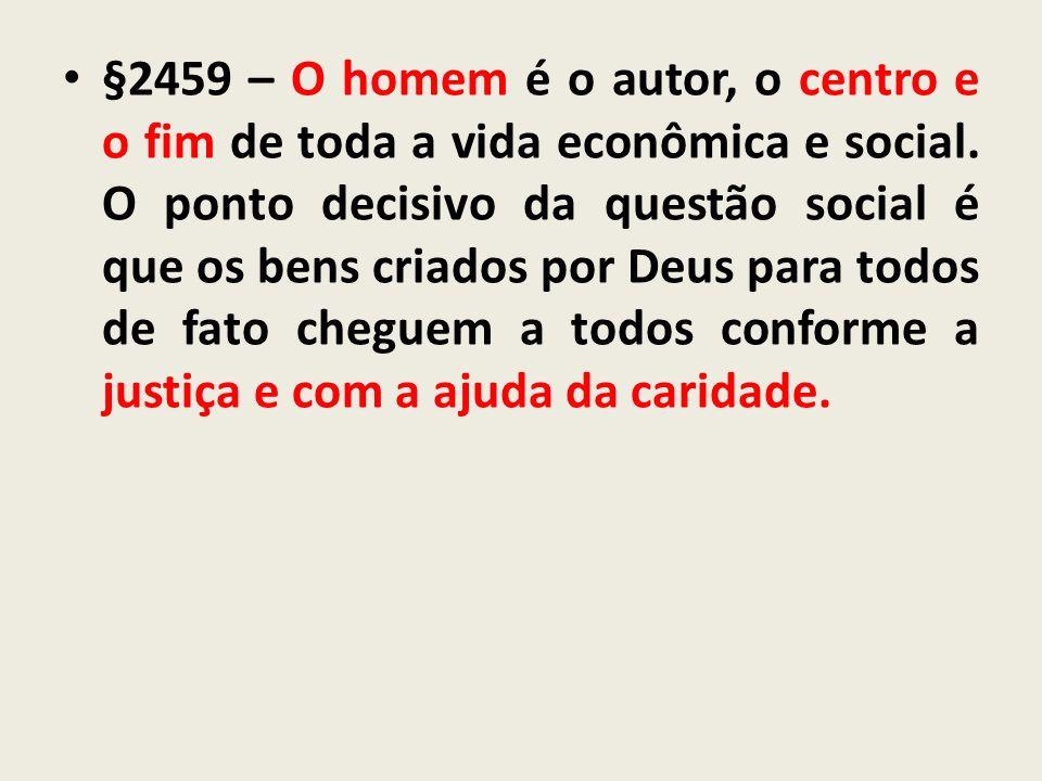 §2459 – O homem é o autor, o centro e o fim de toda a vida econômica e social. O ponto decisivo da questão social é que os bens criados por Deus para