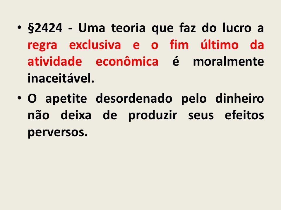 §2424 - Uma teoria que faz do lucro a regra exclusiva e o fim último da atividade econômica é moralmente inaceitável. O apetite desordenado pelo dinhe