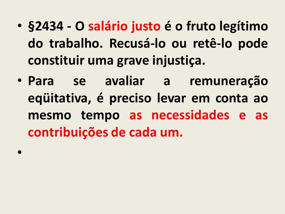 §2434 - O salário justo é o fruto legítimo do trabalho. Recusá-lo ou retê-lo pode constituir uma grave injustiça. Para se avaliar a remuneração eqüita