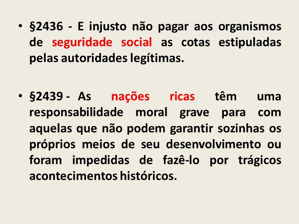 §2436 - E injusto não pagar aos organismos de seguridade social as cotas estipuladas pelas autoridades legítimas. §2439 - As nações ricas têm uma resp