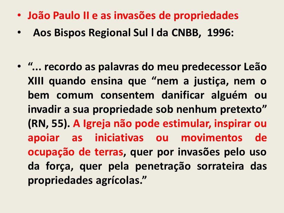 João Paulo II e as invasões de propriedades Aos Bispos Regional Sul l da CNBB, 1996:... recordo as palavras do meu predecessor Leão XIII quando ensina