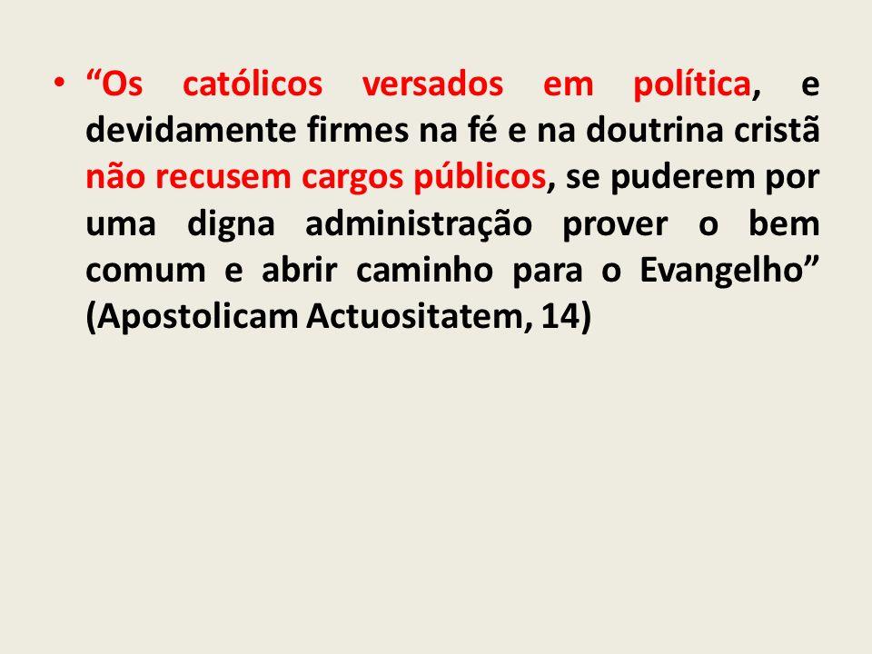 Os católicos versados em política, e devidamente firmes na fé e na doutrina cristã não recusem cargos públicos, se puderem por uma digna administração