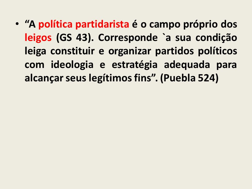 A política partidarista é o campo próprio dos leigos (GS 43). Corresponde `a sua condição leiga constituir e organizar partidos políticos com ideologi
