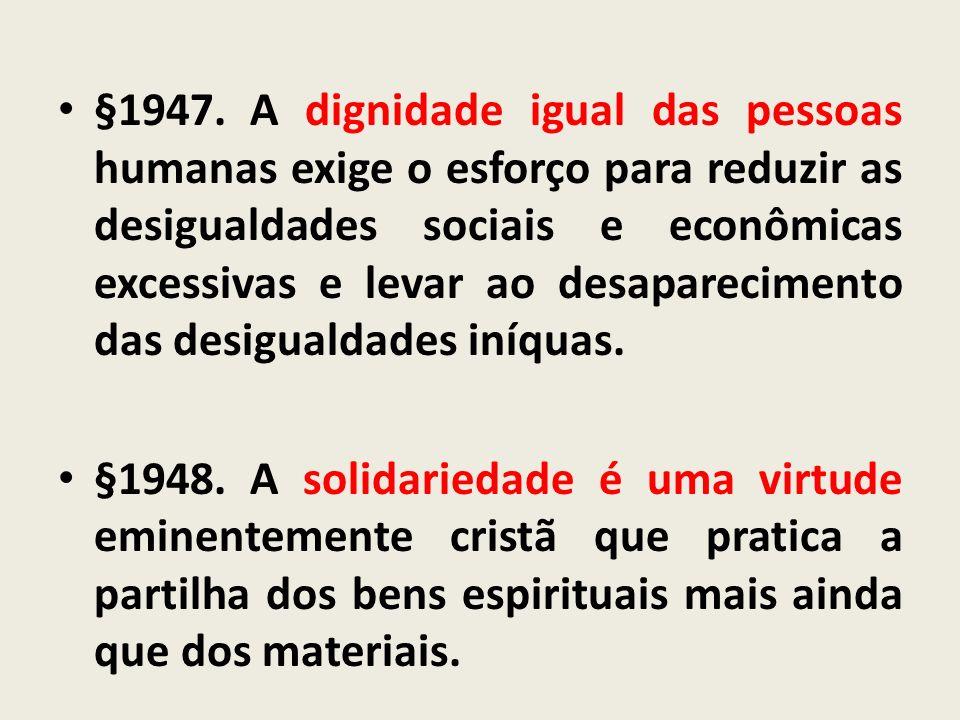 §1947.A dignidade igual das pessoas humanas exige o esforço para reduzir as desigualdades sociais e econômicas excessivas e levar ao desaparecimento d