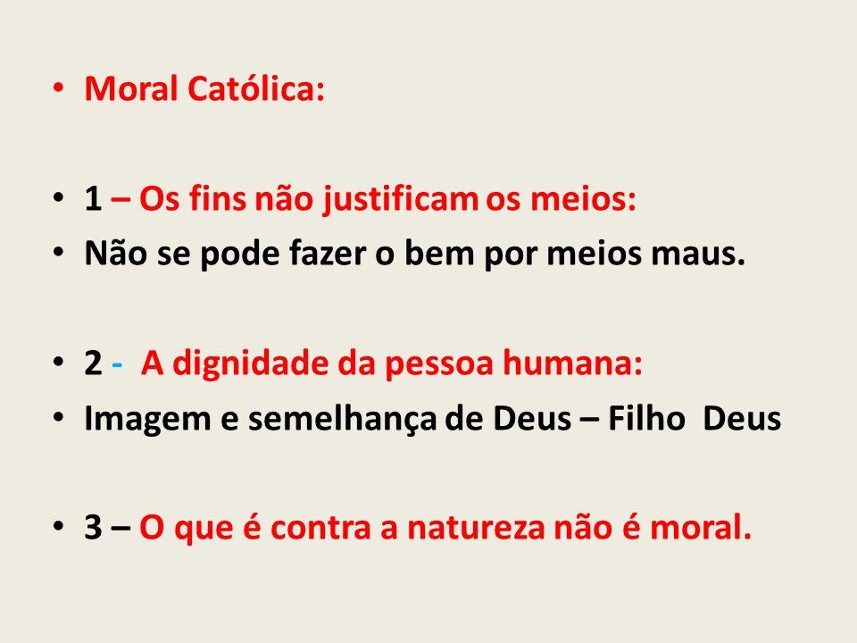 Moral Católica: 1 – Os fins não justificam os meios: Não se pode fazer o bem por meios maus. 2 - A dignidade da pessoa humana: Imagem e semelhança de