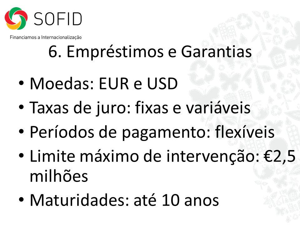 6. Empréstimos e Garantias Moedas: EUR e USD Taxas de juro: fixas e variáveis Períodos de pagamento: flexíveis Limite máximo de intervenção: 2,5 milhõ