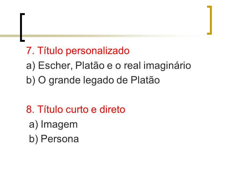7. Título personalizado a) Escher, Platão e o real imaginário b) O grande legado de Platão 8. Título curto e direto a) Imagem b) Persona