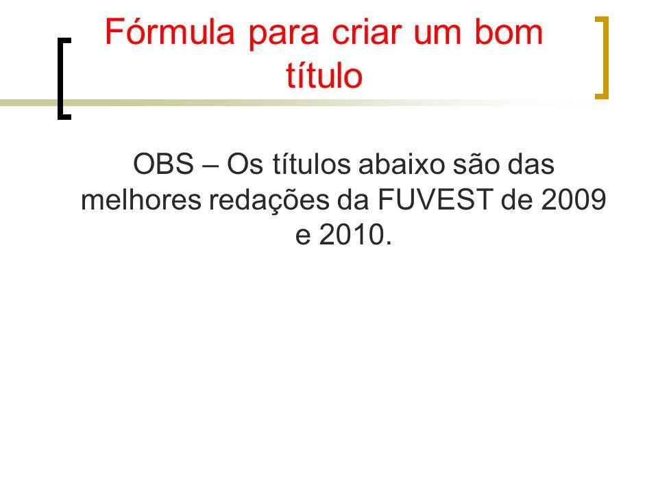 Fórmula para criar um bom título OBS – Os títulos abaixo são das melhores redações da FUVEST de 2009 e 2010.
