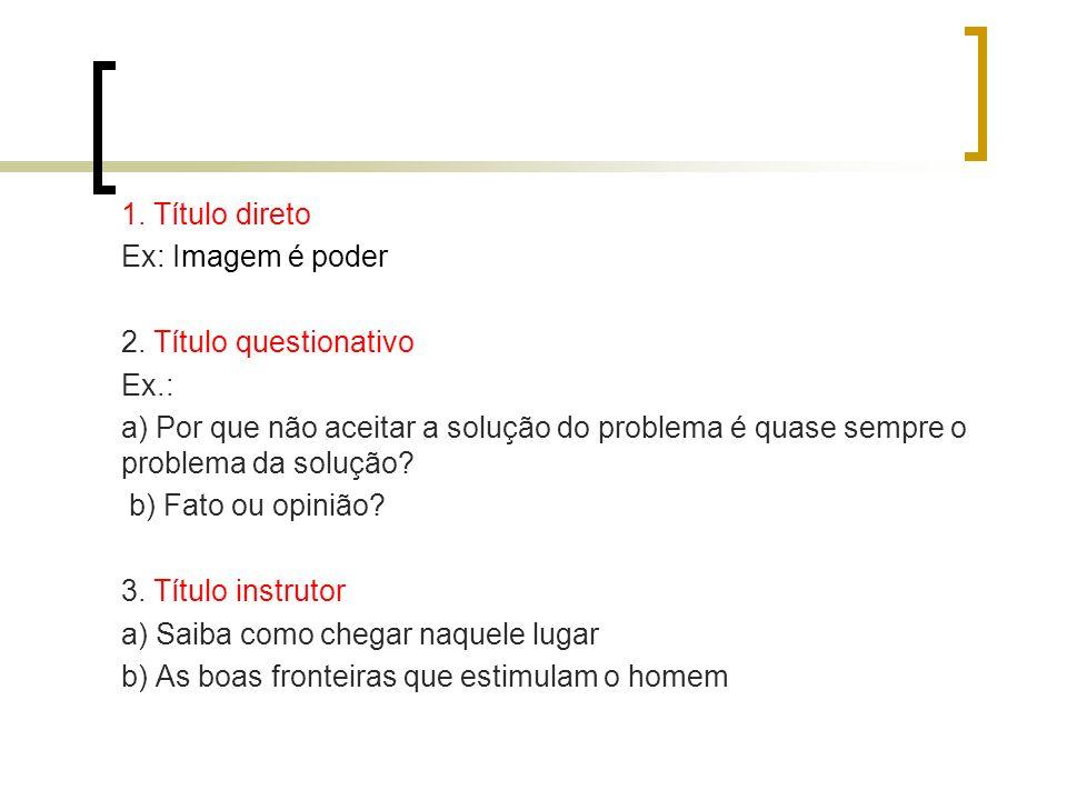 1. Título direto Ex: Imagem é poder 2. Título questionativo Ex.: a) Por que não aceitar a solução do problema é quase sempre o problema da solução? b)