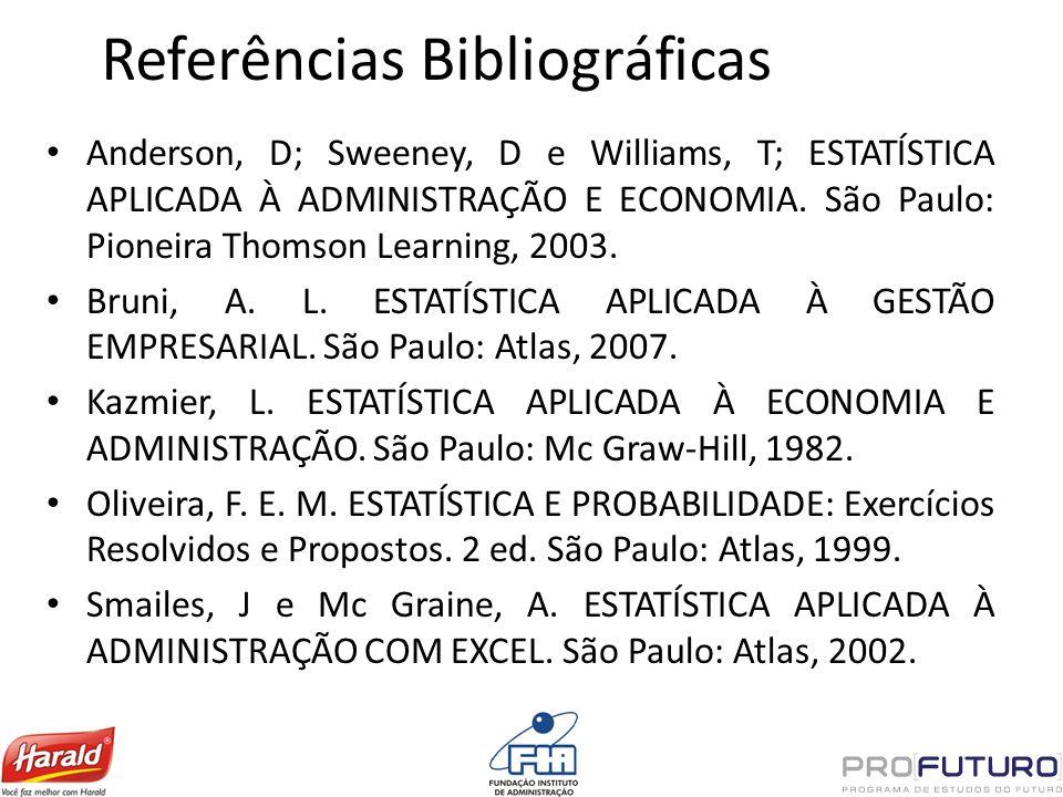 Referências Bibliográficas Anderson, D; Sweeney, D e Williams, T; ESTATÍSTICA APLICADA À ADMINISTRAÇÃO E ECONOMIA. São Paulo: Pioneira Thomson Learnin