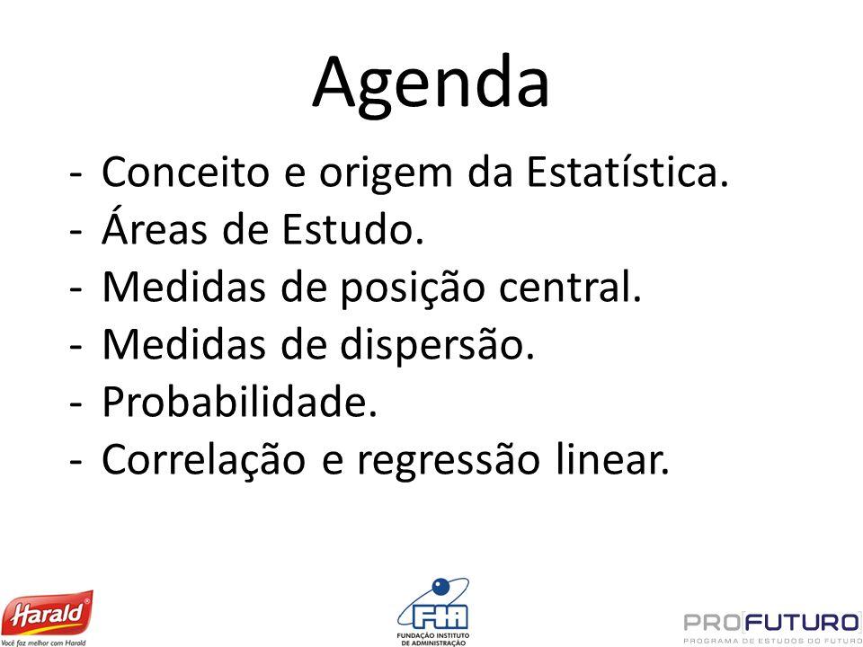 Agenda Conceito e origem da Estatística. Áreas de Estudo. Medidas de posição central. Medidas de dispersão. Probabilidade. Correlação e regressão line