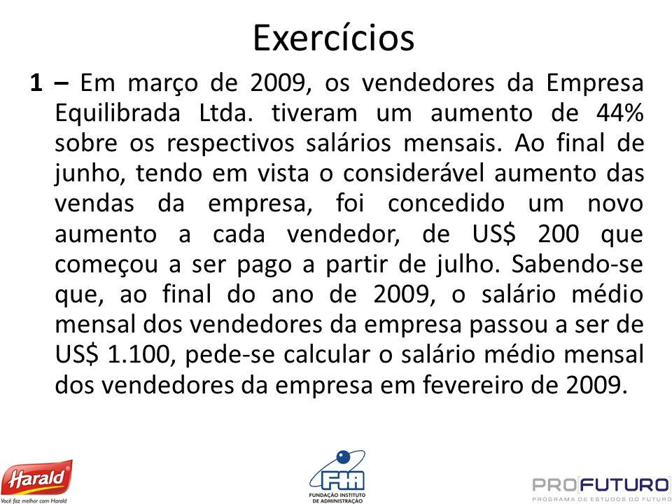 Exercícios 1 – Em março de 2009, os vendedores da Empresa Equilibrada Ltda. tiveram um aumento de 44% sobre os respectivos salários mensais. Ao final