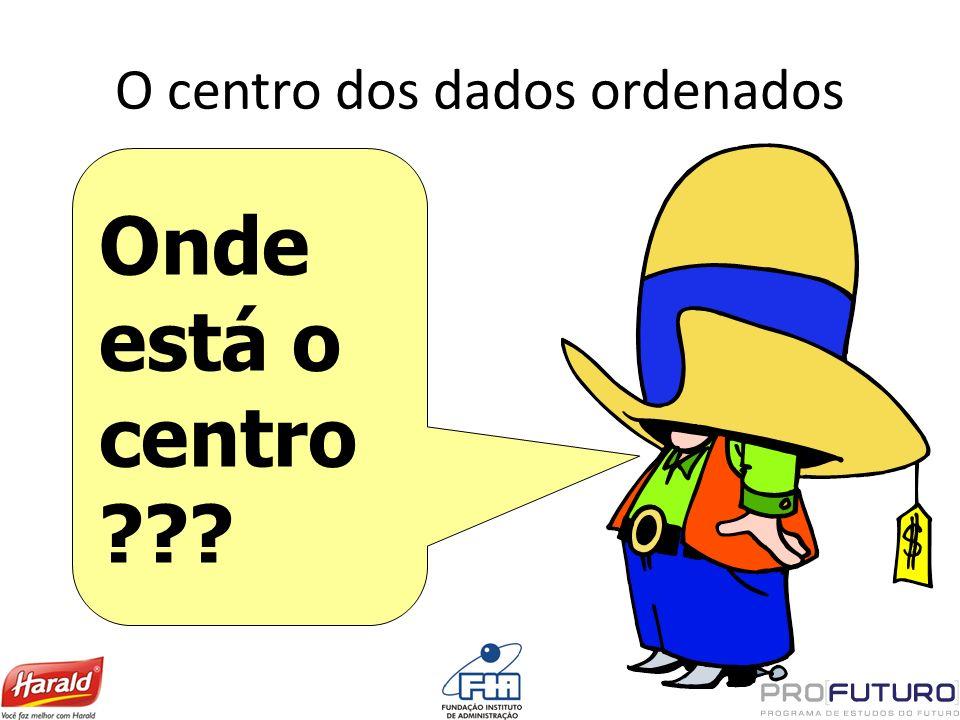 O centro dos dados ordenados Onde está o centro ???