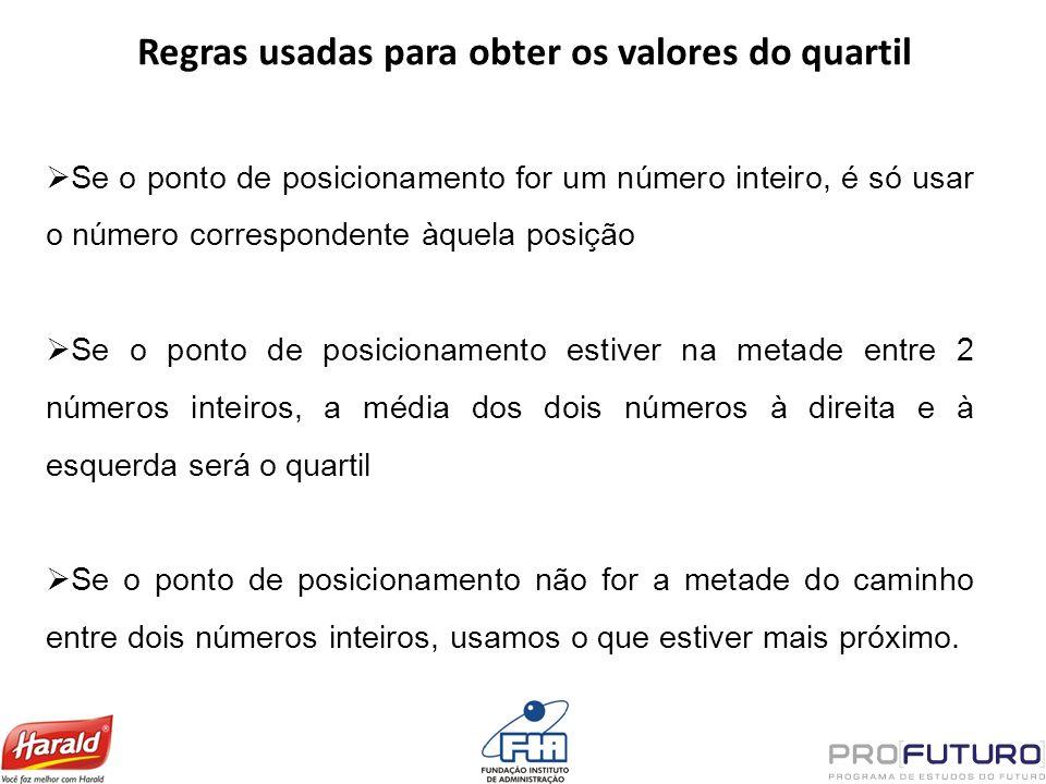 Regras usadas para obter os valores do quartil Se o ponto de posicionamento for um número inteiro, é só usar o número correspondente àquela posição Se