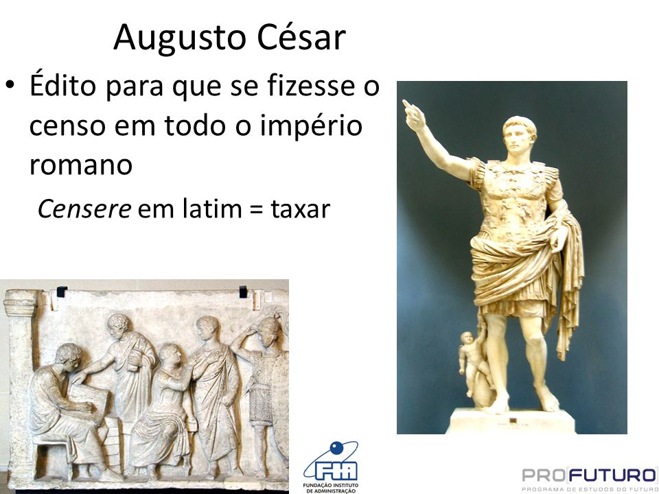 Augusto César Édito para que se fizesse o censo em todo o império romano Censere em latim = taxar