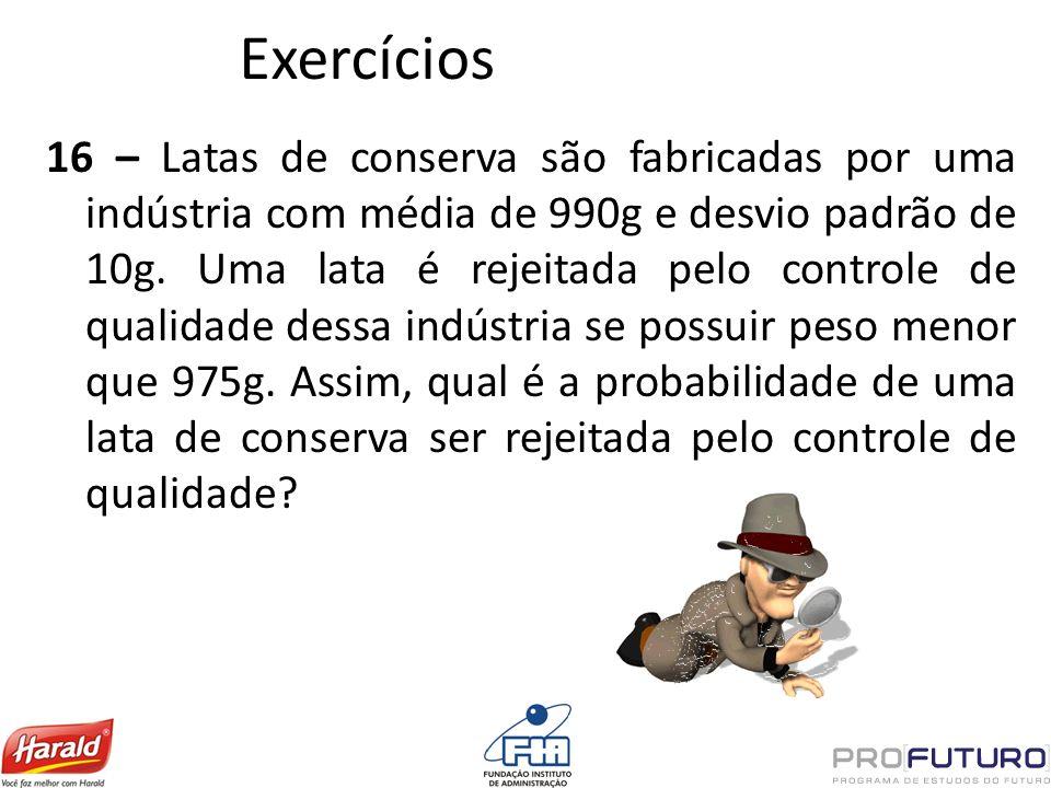 Exercícios 16 – Latas de conserva são fabricadas por uma indústria com média de 990g e desvio padrão de 10g. Uma lata é rejeitada pelo controle de qua