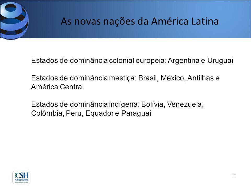 As novas nações da América Latina 11 Estados de dominância colonial europeia: Argentina e Uruguai Estados de dominância mestiça: Brasil, México, Antil