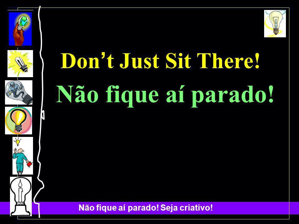 Não fique aí parado! Seja criativo! Don t Just Sit There! Não fique aí parado!