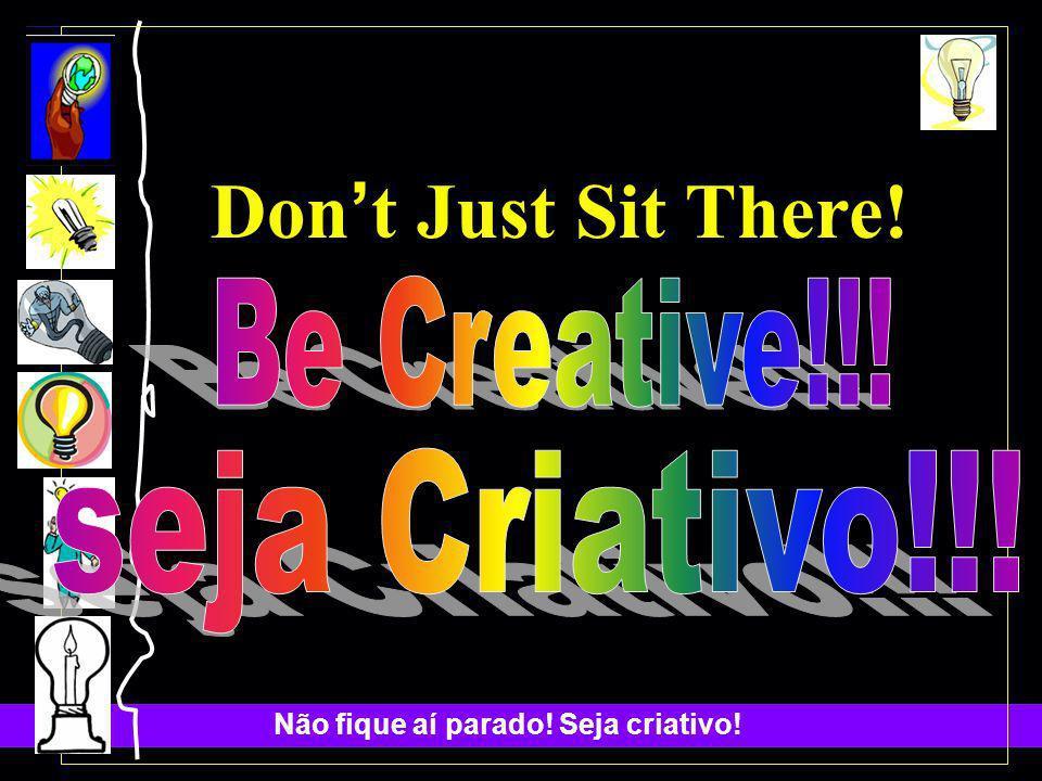 Não fique aí parado.Seja criativo.