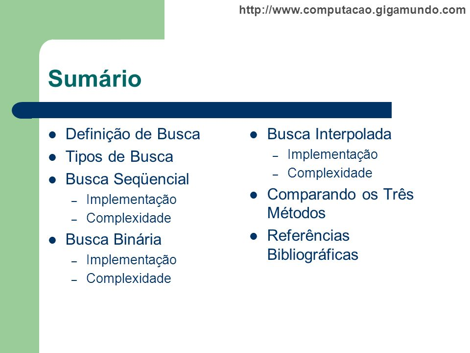 http://www.computacao.gigamundo.com Sumário Definição de Busca Tipos de Busca Busca Seqüencial – Implementação – Complexidade Busca Binária – Implemen