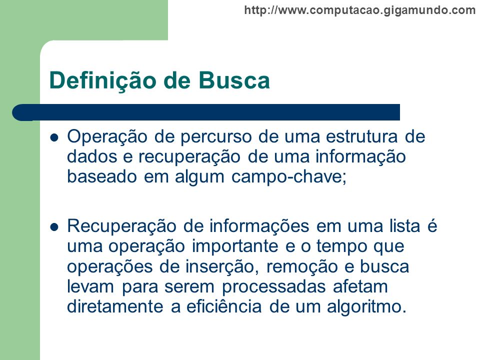 http://www.computacao.gigamundo.com Definição de Busca Operação de percurso de uma estrutura de dados e recuperação de uma informação baseado em algum