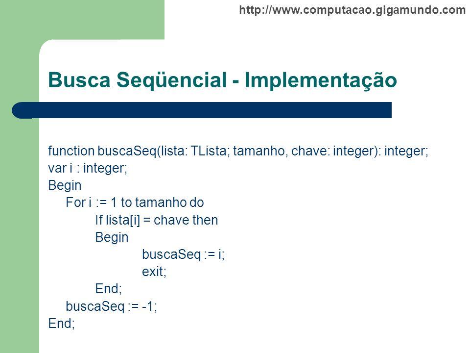 http://www.computacao.gigamundo.com Busca Seqüencial - Implementação function buscaSeq(lista: TLista; tamanho, chave: integer): integer; var i : integ