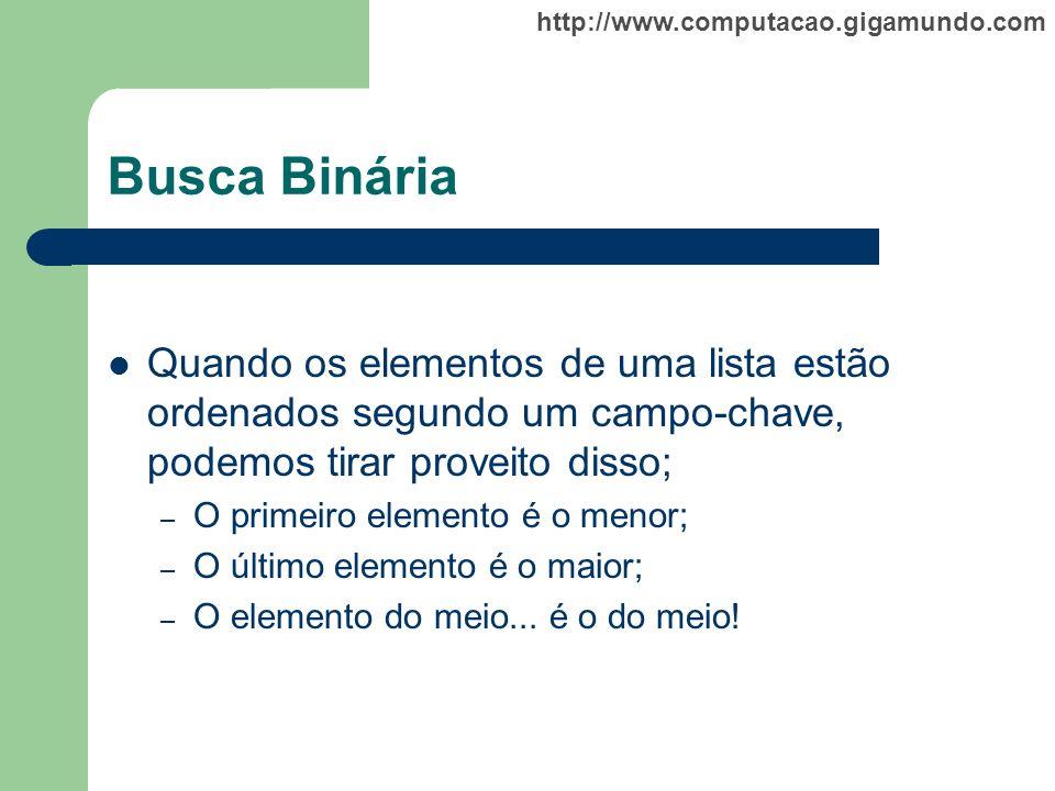 http://www.computacao.gigamundo.com Busca Binária Quando os elementos de uma lista estão ordenados segundo um campo-chave, podemos tirar proveito diss