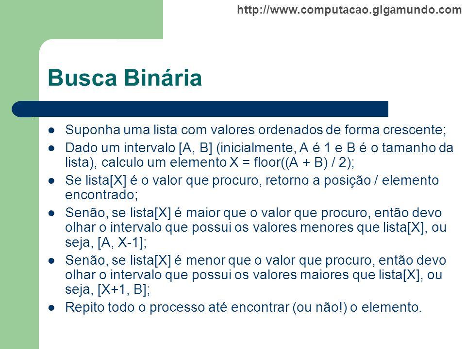 http://www.computacao.gigamundo.com Busca Binária Suponha uma lista com valores ordenados de forma crescente; Dado um intervalo [A, B] (inicialmente,