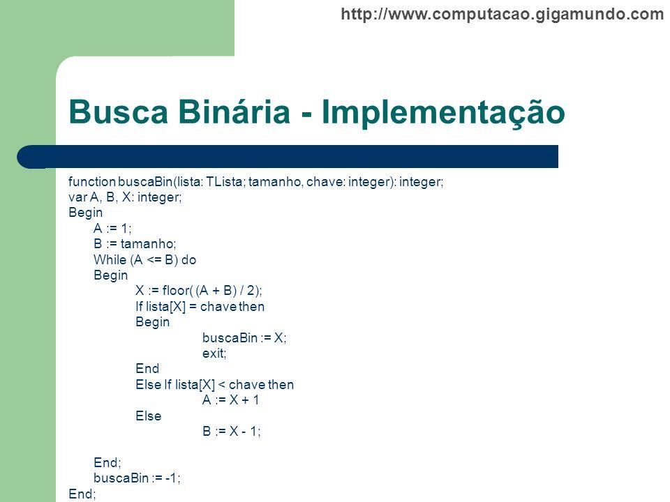 http://www.computacao.gigamundo.com Busca Binária - Implementação function buscaBin(lista: TLista; tamanho, chave: integer): integer; var A, B, X: int