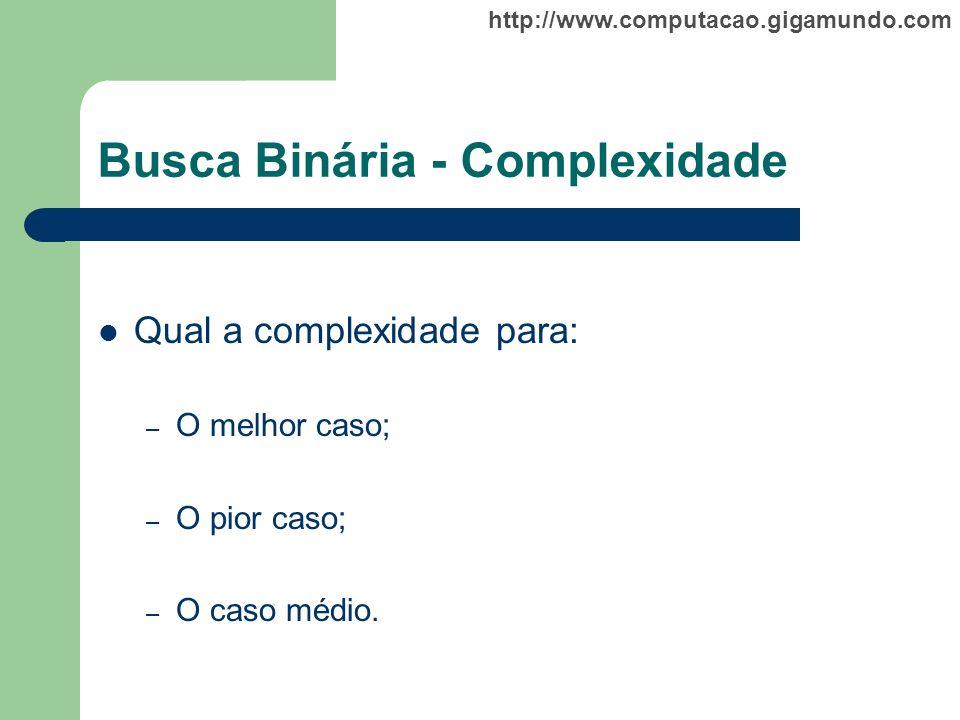 http://www.computacao.gigamundo.com Busca Binária - Complexidade Qual a complexidade para: – O melhor caso; – O pior caso; – O caso médio.