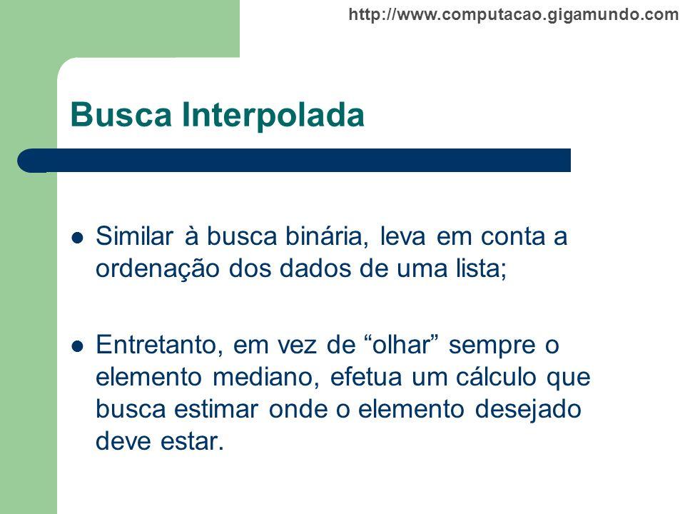 http://www.computacao.gigamundo.com Busca Interpolada Similar à busca binária, leva em conta a ordenação dos dados de uma lista; Entretanto, em vez de