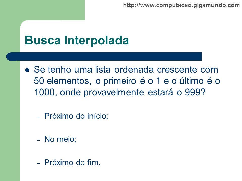 http://www.computacao.gigamundo.com Busca Interpolada Se tenho uma lista ordenada crescente com 50 elementos, o primeiro é o 1 e o último é o 1000, on