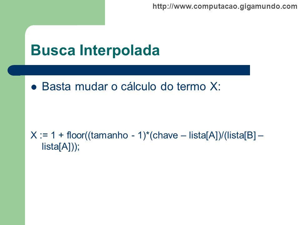 http://www.computacao.gigamundo.com Busca Interpolada Basta mudar o cálculo do termo X: X := 1 + floor((tamanho - 1)*(chave – lista[A])/(lista[B] – li