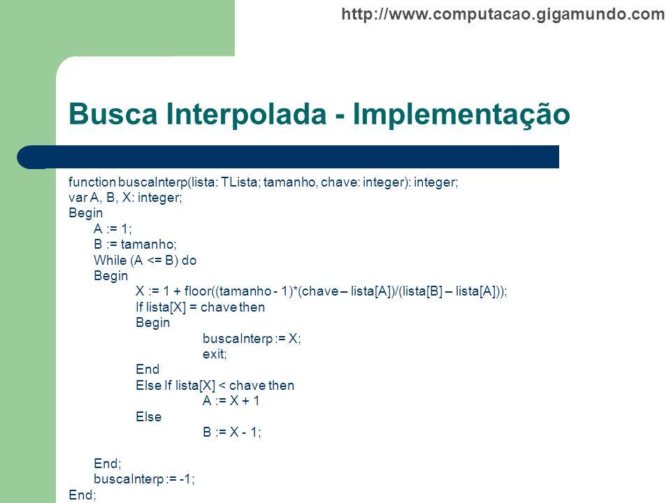 http://www.computacao.gigamundo.com Busca Interpolada - Implementação function buscaInterp(lista: TLista; tamanho, chave: integer): integer; var A, B,