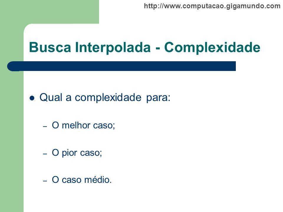 http://www.computacao.gigamundo.com Busca Interpolada - Complexidade Qual a complexidade para: – O melhor caso; – O pior caso; – O caso médio.